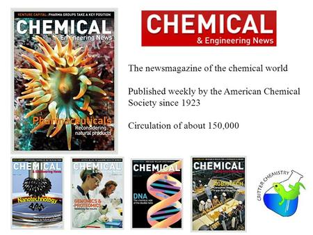 The newsmagazine of the chemical world Published weekly by the American Chemical Society since 1923 Circulation of about 150,000.