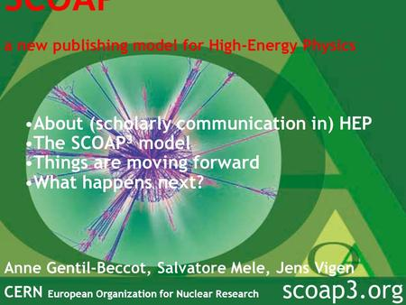 SCOAP 3 a new publishing model for High-Energy Physics Anne Gentil-Beccot, Salvatore Mele, Jens Vigen CERN European Organization for Nuclear Research scoap3.org.