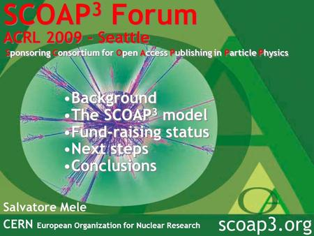 SCOAP 3 Forum ACRL 2009 - Seattle Sponsoring Consortium for Open Access Publishing in Particle Physics Salvatore Mele CERN European Organization for Nuclear.