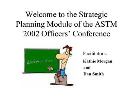 Welcome to the Strategic Planning Module of the ASTM 2002 Officers Conference Facilitators: Kathie Morgan and Dan Smith.