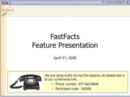 Slide 1 FastFacts Feature Presentation April 3 rd, 2008 We are using audio during this session, so please dial in to our conference line… Phone number: