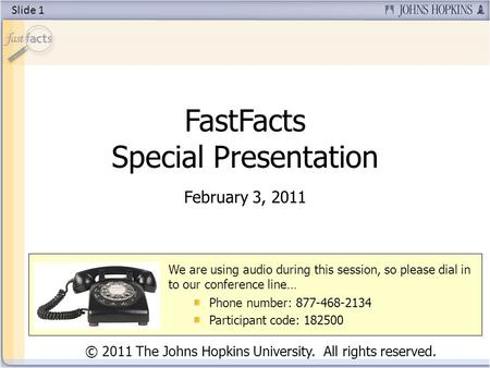 FastFacts Special Presentation February 3, 2011 © 2011 The Johns Hopkins University. All rights reserved. We are using audio during this session, so please.