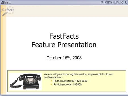 Slide 1 FastFacts Feature Presentation October 16 th, 2008 We are using audio during this session, so please dial in to our conference line… Phone number: