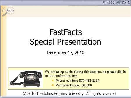 FastFacts Special Presentation December 17, 2010 © 2010 The Johns Hopkins University. All rights reserved. We are using audio during this session, so please.