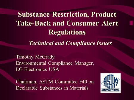 Substance Restriction, Product Take-Back and Consumer Alert Regulations Technical and Compliance Issues Timothy McGrady Environmental Compliance Manager,