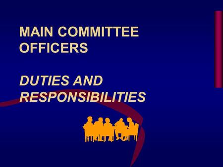 MAIN COMMITTEE OFFICERS DUTIES AND RESPONSIBILITIES.