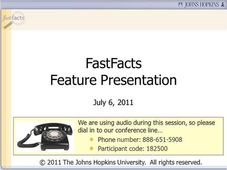 FastFacts Feature Presentation July 6, 2011 We are using audio during this session, so please dial in to our conference line… Phone number: 888-651-5908.