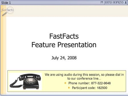 Slide 1 FastFacts Feature Presentation July 24, 2008 We are using audio during this session, so please dial in to our conference line… Phone number: 877-322-9648.