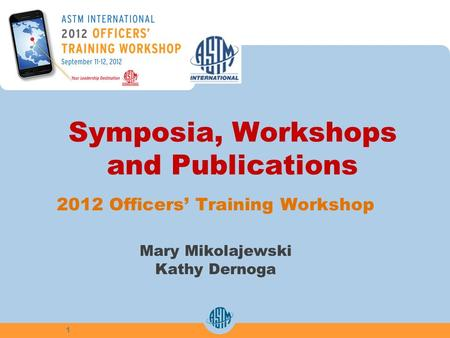 Symposia, Workshops and Publications 2012 Officers Training Workshop Mary Mikolajewski Kathy Dernoga 1.