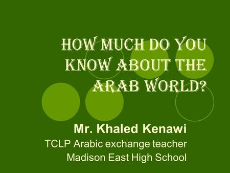 How much do you know about the Arab world? Mr. Khaled Kenawi TCLP Arabic exchange teacher Madison East High School.