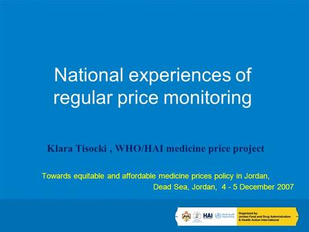 National experiences of regular price monitoring Klara Tisocki, WHO/HAI medicine price project Towards equitable and affordable medicine prices policy.