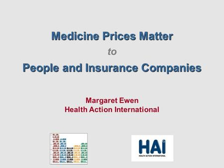Medicine Prices Matter to People and Insurance Companies Margaret Ewen Health Action International.