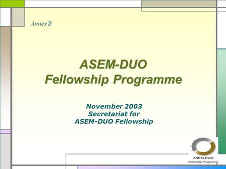 ASEM-DUO Fellowship Programme November 2003 Secretariat for ASEM-DUO Fellowship Annex B.