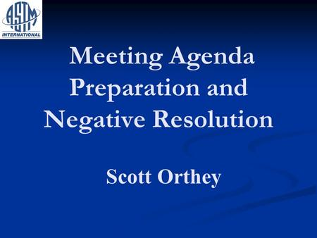 Meeting Agenda Preparation and Negative Resolution Scott Orthey.