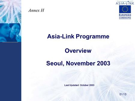Asia-Link Programme Overview Seoul, November 2003 01/13 Last Updated: October 2003 Annex H.