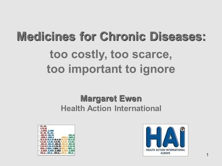 1 Medicines for Chronic Diseases: too costly, too scarce, too important to ignore Margaret Ewen Health Action International.