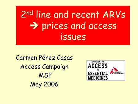 2 nd line and recent ARVs prices and access issues Carmen Pérez Casas Access Campaign MSF May 2006.