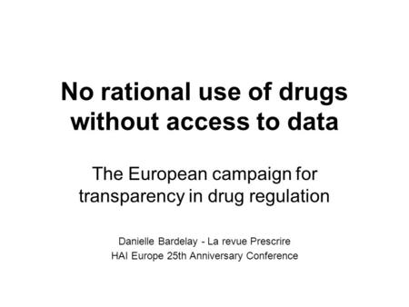 No rational use of drugs without access to data The European campaign for transparency in drug regulation Danielle Bardelay - La revue Prescrire HAI Europe.