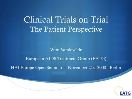 Clinical Trials on Trial The Patient Perspective Wim Vandevelde European AIDS Treatment Group (EATG) HAI Europe Open Seminar - November 21st 2008 - Berlin.