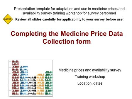 Completing the Medicine Price Data Collection form Presentation template for adaptation and use in medicine prices and availability survey training workshop.