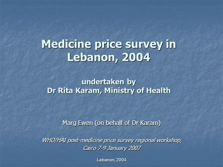 Lebanon, 2004 Medicine price survey in Lebanon, 2004 undertaken by Dr Rita Karam, Ministry of Health Marg Ewen (on behalf of Dr Karam) WHO/HAI post-medicine.