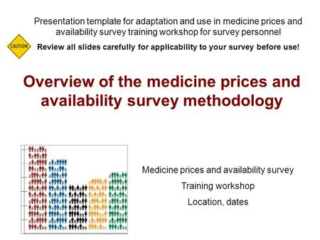 Overview of the medicine prices and availability survey methodology Presentation template for adaptation and use in medicine prices and availability survey.
