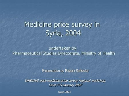 Syria,2004 Medicine price survey in Syria, 2004 undertaken by Pharmaceutical Studies Directorate, Ministry of Health Presentation by Razan Sallouta WHO/HAI.
