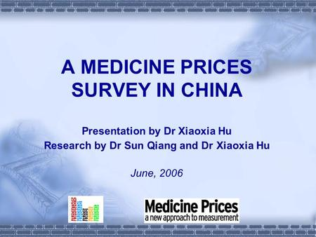 A MEDICINE PRICES SURVEY IN CHINA Presentation by Dr Xiaoxia Hu Research by Dr Sun Qiang and Dr Xiaoxia Hu June, 2006.