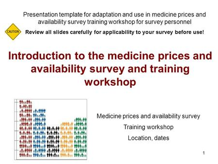 1 Introduction to the medicine prices and availability survey and training workshop Presentation template for adaptation and use in medicine prices and.
