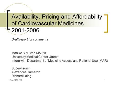 August 27th 20081 Availability, Pricing and Affordability of Cardiovascular Medicines 2001-2006 Draft report for comments Maaike S.M. van Mourik University.