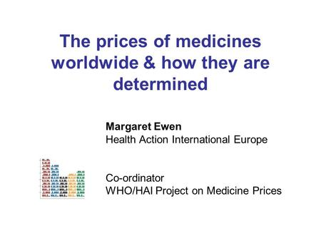 The prices of medicines worldwide & how they are determined Margaret Ewen Health Action International Europe Co-ordinator WHO/HAI Project on Medicine Prices.
