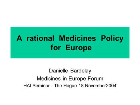 A rational Medicines Policy for Europe Danielle Bardelay Medicines in Europe Forum HAI Seminar - The Hague 18 November2004.
