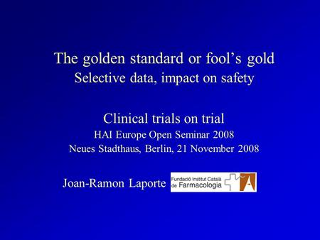 The golden standard or fools gold Selective data, impact on safety Clinical trials on trial HAI Europe Open Seminar 2008 Neues Stadthaus, Berlin, 21 November.
