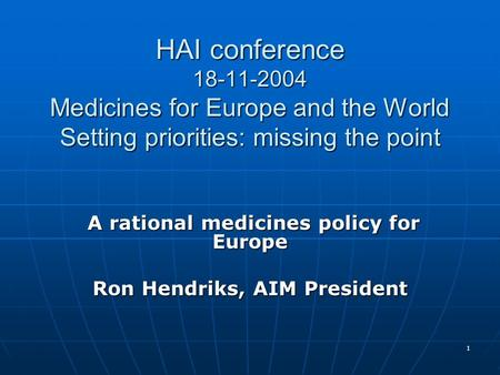 1 HAI conference 18-11-2004 Medicines for Europe and the World Setting priorities: missing the point A rational medicines policy for Europe A rational.