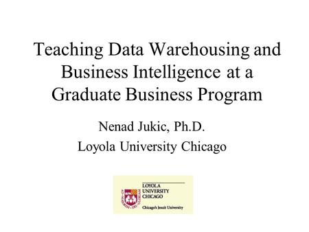 Teaching Data Warehousing and Business Intelligence at a Graduate Business Program Nenad Jukic, Ph.D. Loyola University Chicago.
