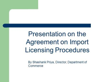 Presentation on the Agreement on Import Licensing Procedures By Shashank Priya, Director, Department of Commerce.