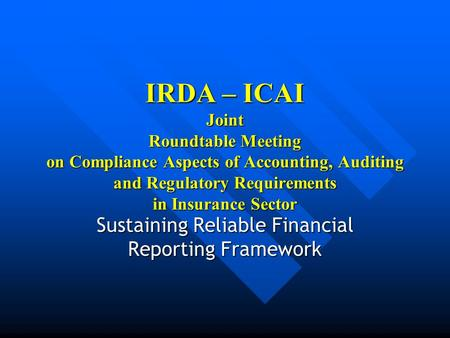 IRDA – ICAI Joint Roundtable Meeting on Compliance Aspects of Accounting, Auditing and Regulatory Requirements in Insurance Sector Sustaining Reliable.