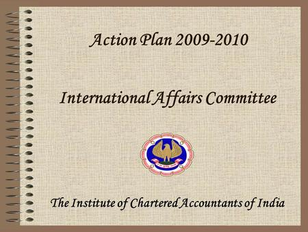 Action Plan 2009-2010 The Institute of Chartered Accountants of India International Affairs Committee.