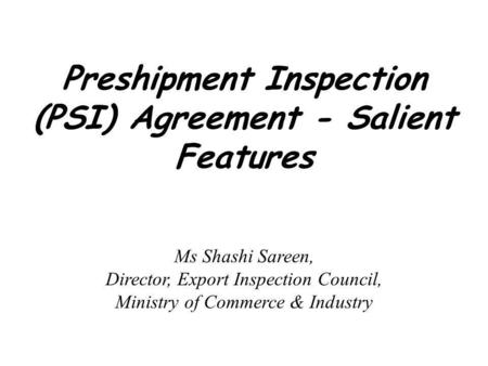 Preshipment Inspection (PSI) Agreement - Salient Features Ms Shashi Sareen, Director, Export Inspection Council, Ministry of Commerce & Industry.