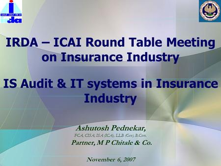 Ashutosh Pednekar, FCA, CISA, ISA (ICA), LLB (Gen), B.Com. Partner, M P Chitale & Co. November 6, 2007 IRDA – ICAI Round Table Meeting on Insurance Industry.