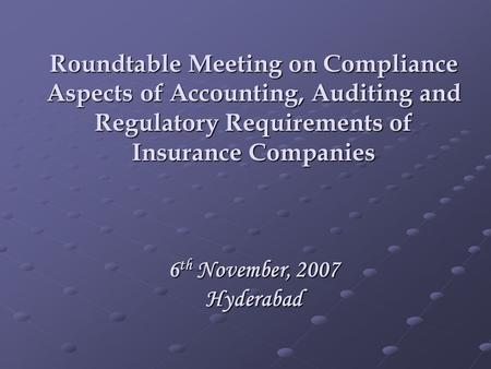 Roundtable Meeting on Compliance Aspects of Accounting, Auditing and Regulatory Requirements of Insurance Companies 6 th November, 2007 Hyderabad.