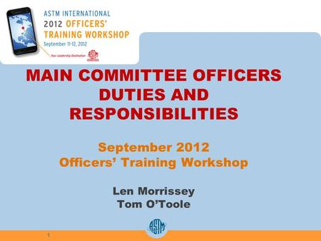 MAIN COMMITTEE OFFICERS DUTIES AND RESPONSIBILITIES September 2012 Officers Training Workshop Len Morrissey Tom OToole 1.