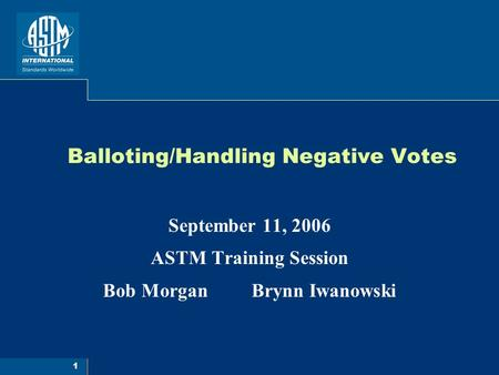 1 Balloting/Handling Negative Votes September 11, 2006 ASTM Training Session Bob Morgan Brynn Iwanowski.