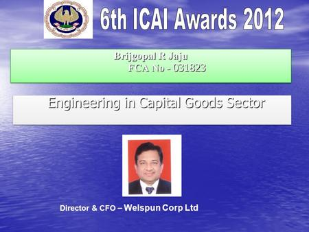 Brijgopal R Jaju FCA No - 031823 Engineering in Capital Goods Sector Engineering in Capital Goods Sector Director & CFO – Welspun Corp Ltd.
