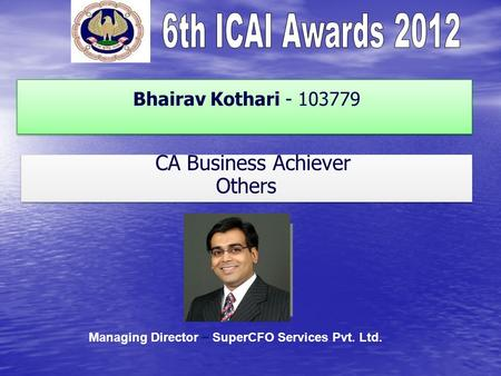 Bhairav Kothari - 103779 CA Business Achiever Others CA Business Achiever Others Managing Director – SuperCFO Services Pvt. Ltd.