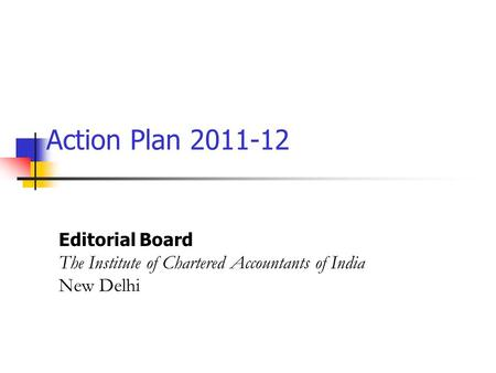 Action Plan 2011-12 Editorial Board The Institute of Chartered Accountants of India New Delhi.