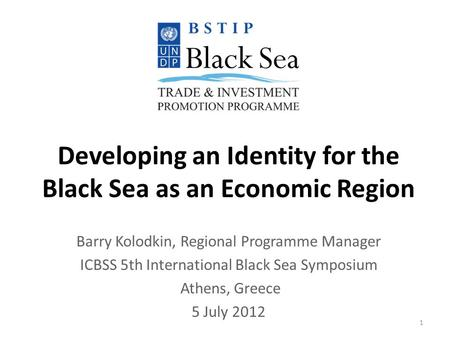 Developing an Identity for the Black Sea as an Economic Region Barry Kolodkin, Regional Programme Manager ICBSS 5th International Black Sea Symposium Athens,