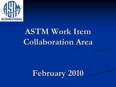 ASTM Work Item Collaboration Area February 2010. Purpose of Collaboration Space Web forum that enables a task group to accelerate the development of a.