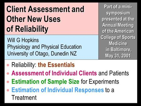 Client Assessment and Other New Uses of Reliability Will G Hopkins Physiology and Physical Education University of Otago, Dunedin NZ Reliability: the Essentials.