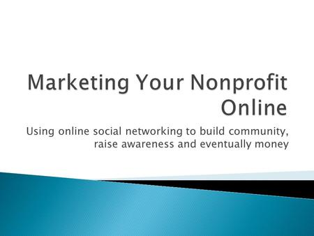 Using online social networking to build community, raise awareness and eventually money.